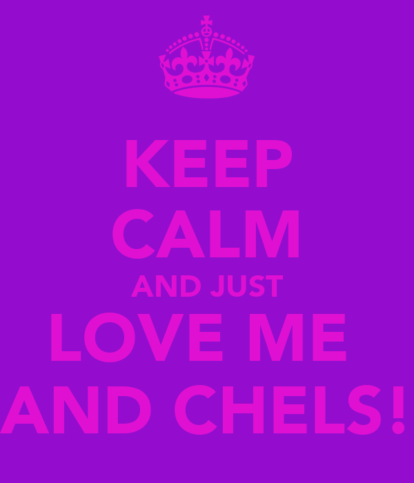 KEEP CALM AND JUST LOVE ME  AND CHELS!