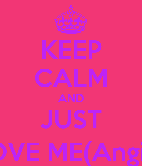 KEEP CALM AND JUST LOVE ME(Angie)