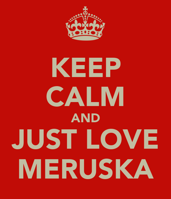 KEEP CALM AND JUST LOVE MERUSKA