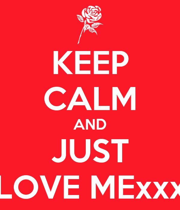 KEEP CALM AND JUST LOVE MExxx