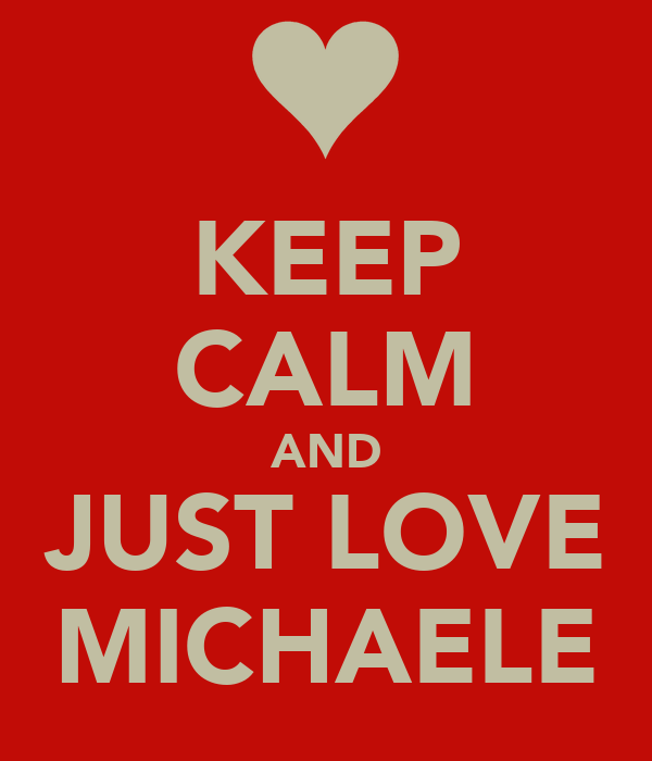 KEEP CALM AND JUST LOVE MICHAELE