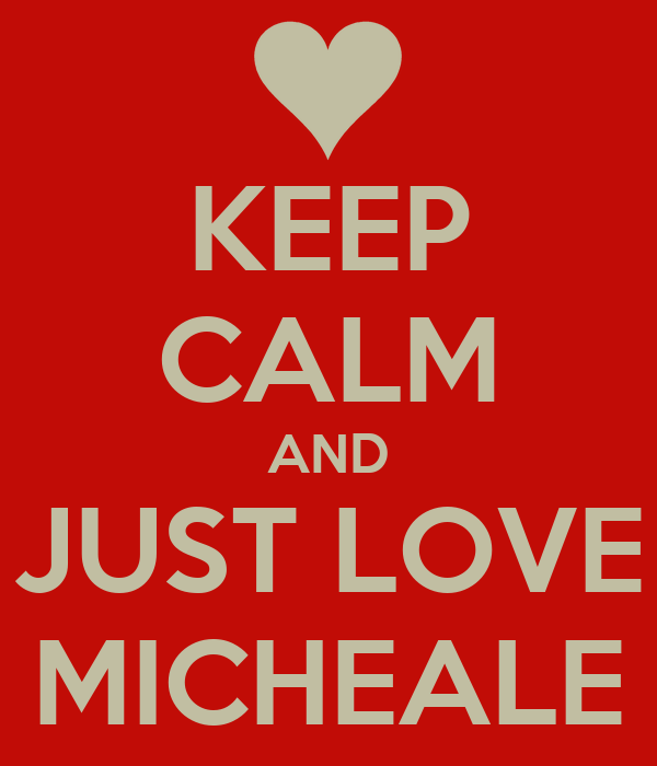 KEEP CALM AND JUST LOVE MICHEALE
