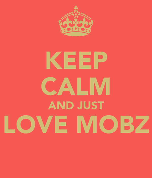 KEEP CALM AND JUST LOVE MOBZ