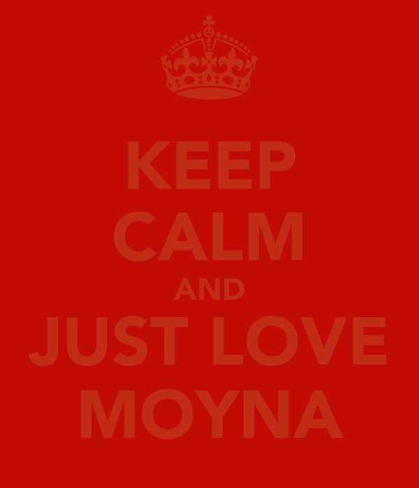 KEEP CALM AND JUST LOVE MOYNA