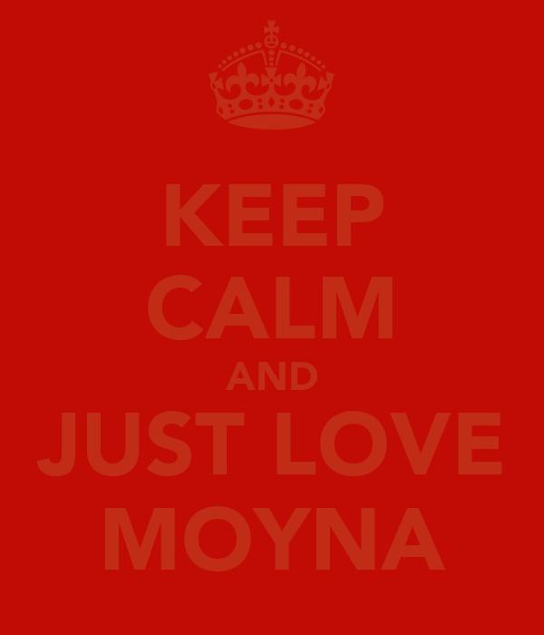 KEEP CALM AND JUST LOVE MOYNA