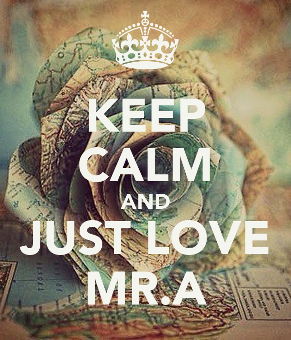 KEEP CALM AND JUST LOVE MR.A
