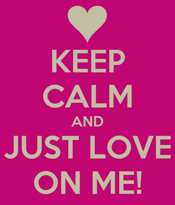 KEEP CALM AND JUST LOVE ON ME!