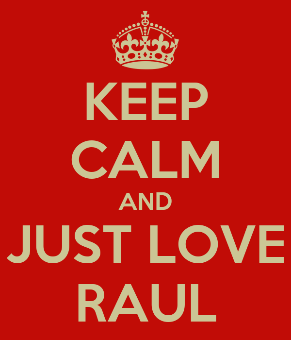 KEEP CALM AND JUST LOVE RAUL