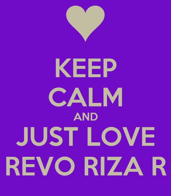 KEEP CALM AND JUST LOVE REVO RIZA R