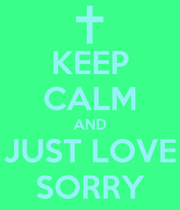 KEEP CALM AND JUST LOVE SORRY
