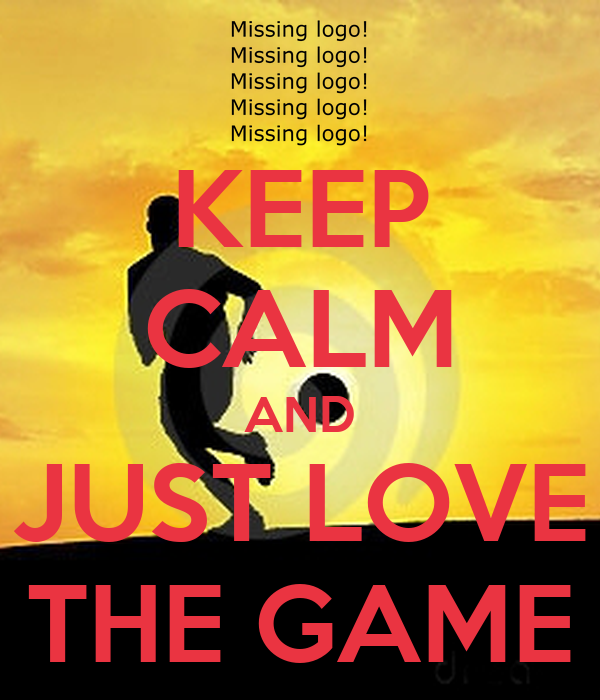 KEEP CALM AND JUST LOVE THE GAME