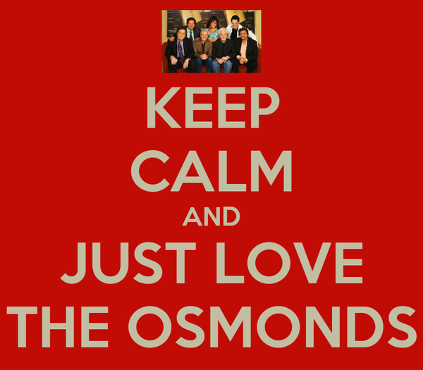 KEEP CALM AND JUST LOVE THE OSMONDS