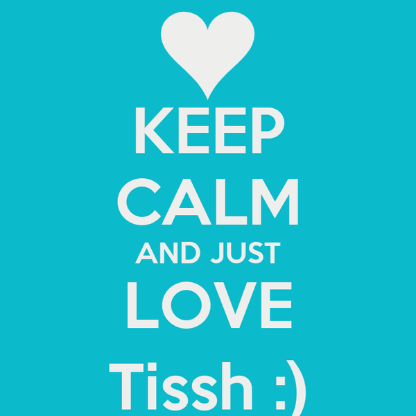 KEEP CALM AND JUST LOVE Tissh :)
