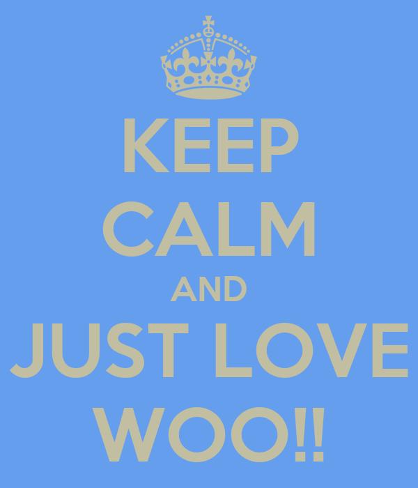 KEEP CALM AND JUST LOVE WOO!!
