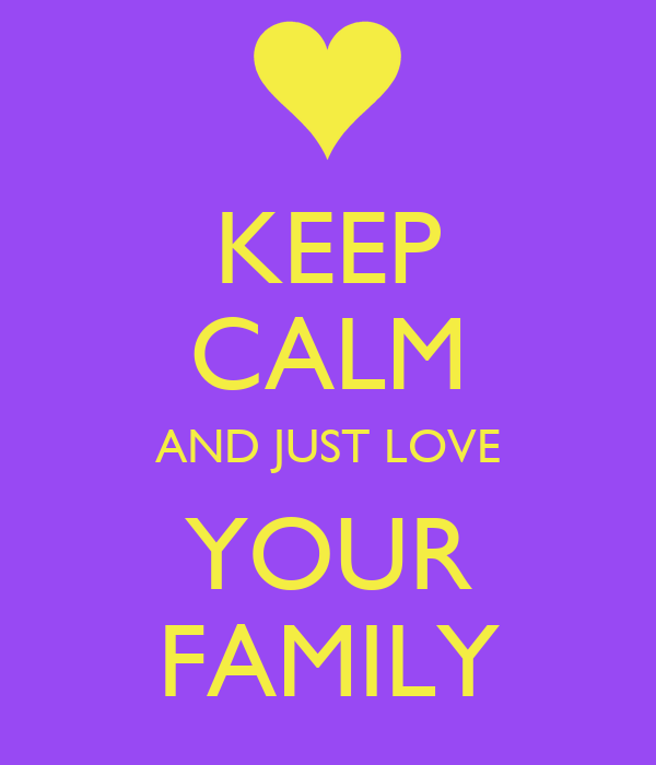 KEEP CALM AND JUST LOVE YOUR FAMILY