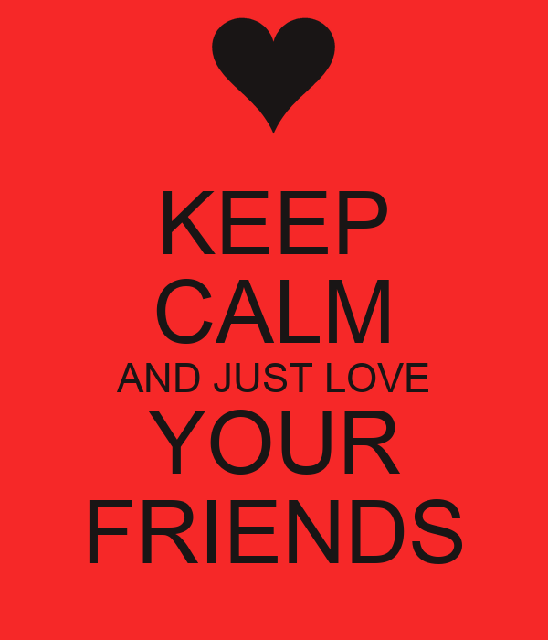KEEP CALM AND JUST LOVE YOUR FRIENDS