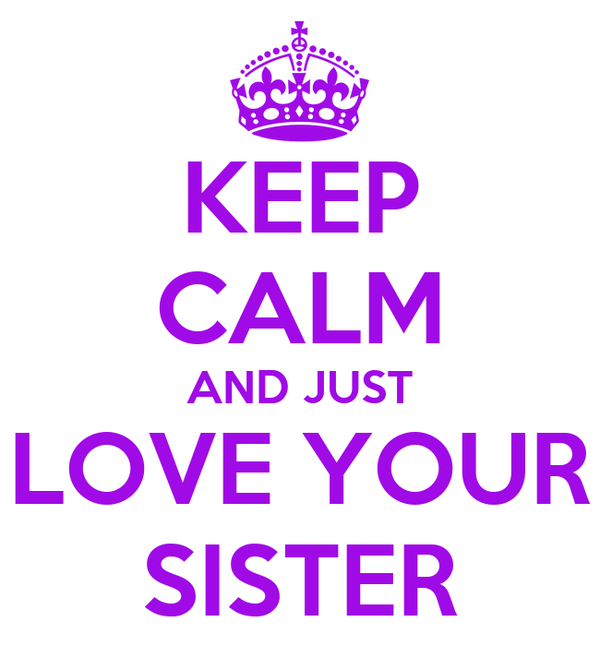 KEEP CALM AND JUST LOVE YOUR SISTER