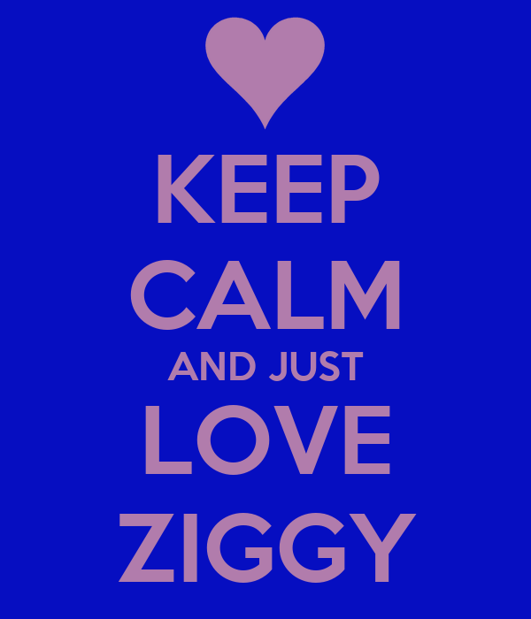 KEEP CALM AND JUST LOVE ZIGGY