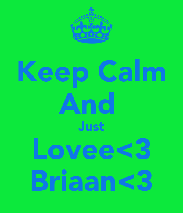 Keep Calm And  Just Lovee<3 Briaan<3