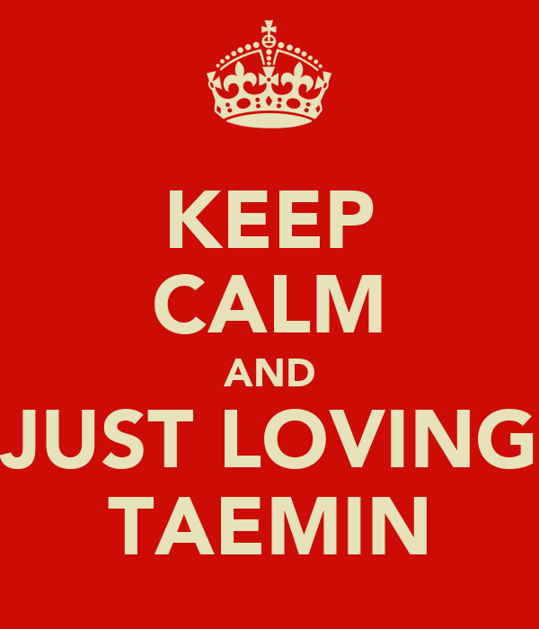 KEEP CALM AND JUST LOVING TAEMIN