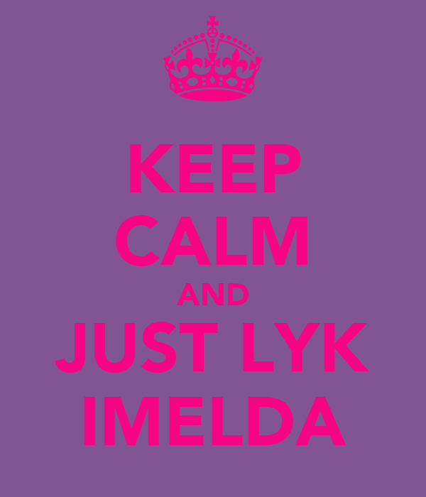KEEP CALM AND JUST LYK IMELDA