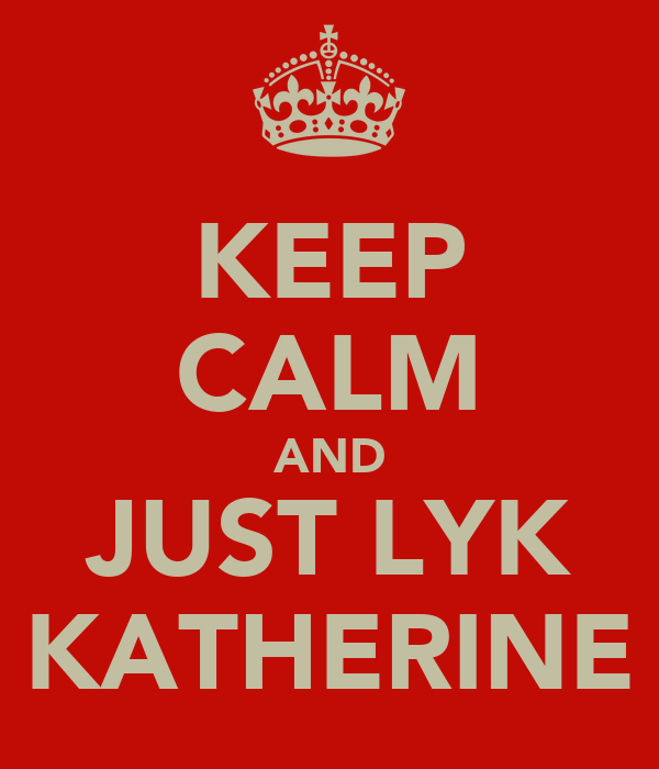 KEEP CALM AND JUST LYK KATHERINE
