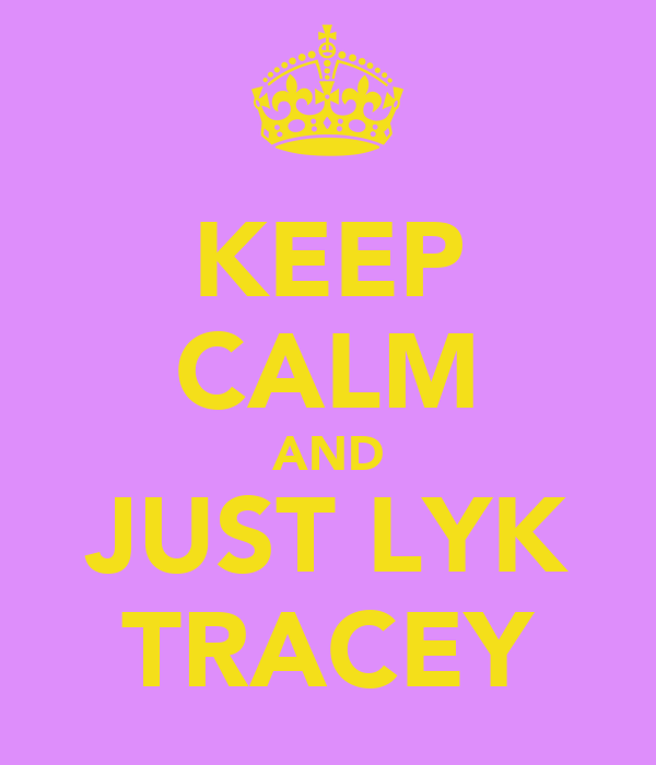 KEEP CALM AND JUST LYK TRACEY