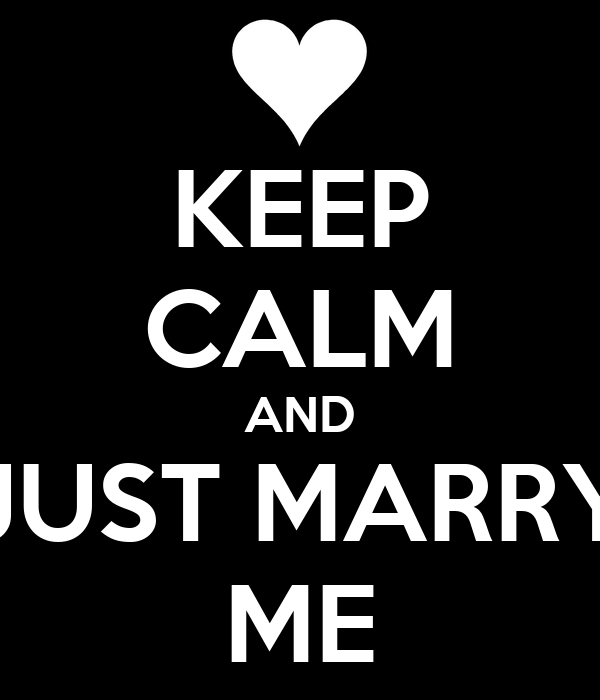 KEEP CALM AND JUST MARRY ME