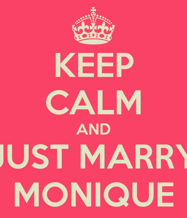KEEP CALM AND JUST MARRY MONIQUE