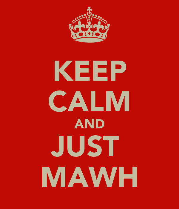 KEEP CALM AND JUST  MAWH