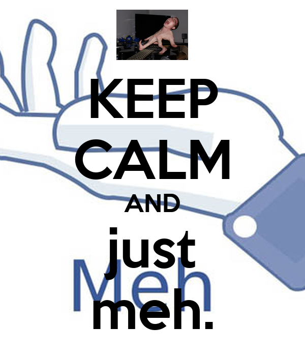 KEEP CALM AND just meh.