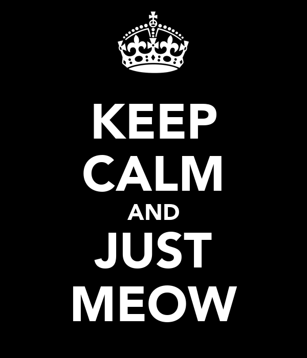 KEEP CALM AND JUST MEOW