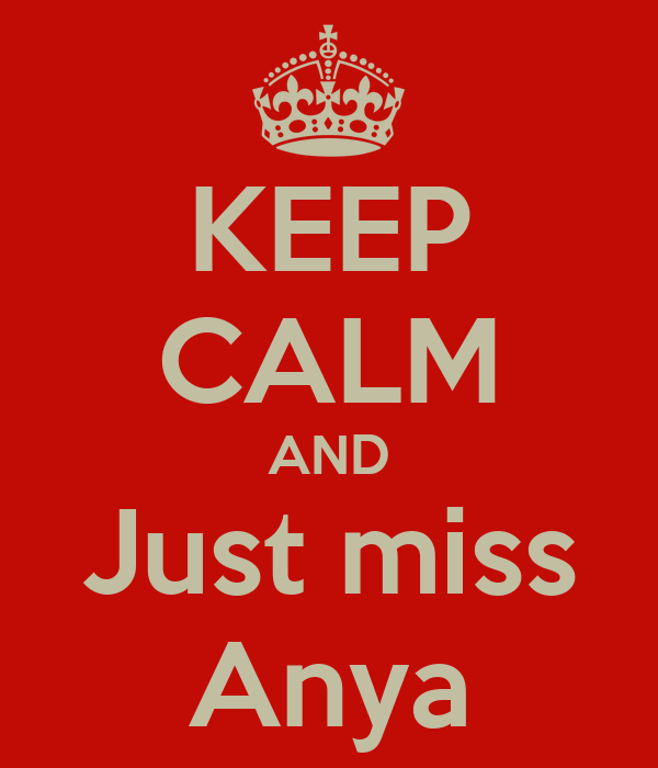 KEEP CALM AND Just miss Anya