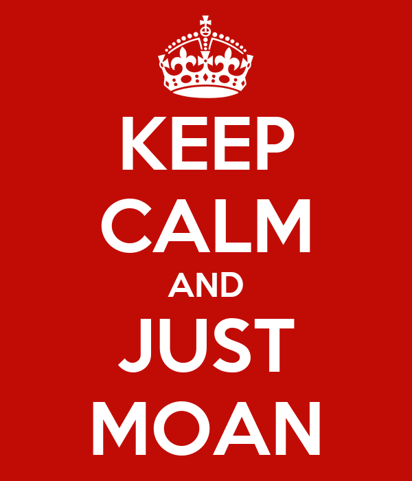 KEEP CALM AND JUST MOAN