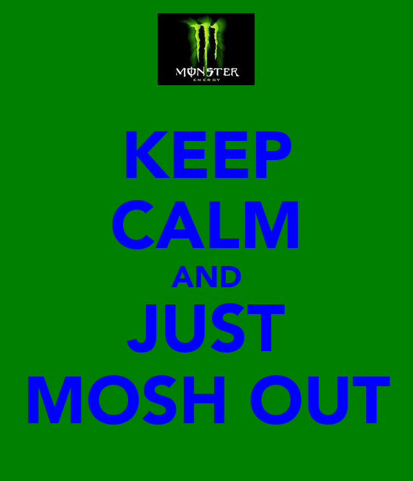 KEEP CALM AND JUST MOSH OUT