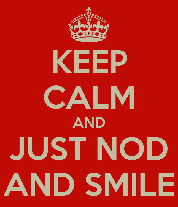 KEEP CALM AND JUST NOD AND SMILE