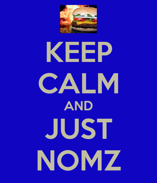 KEEP CALM AND JUST NOMZ