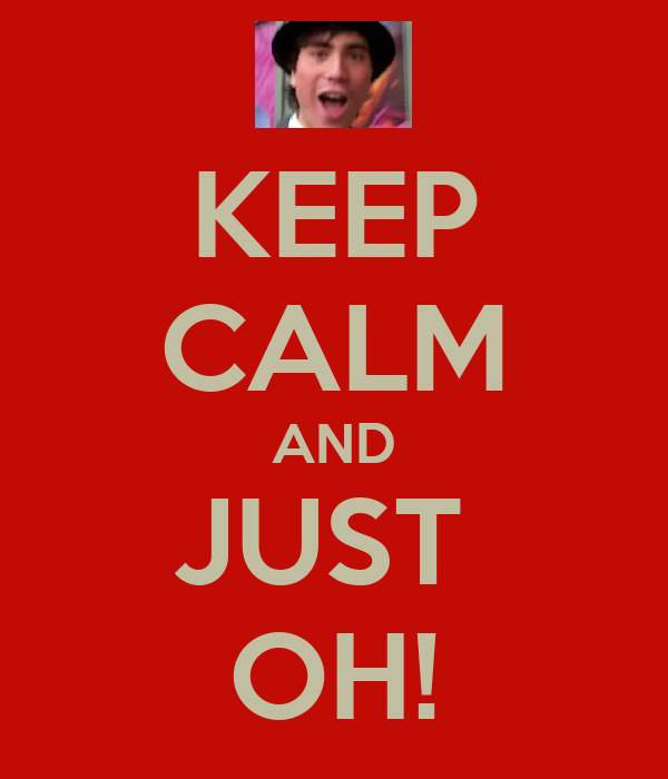 KEEP CALM AND JUST  OH!
