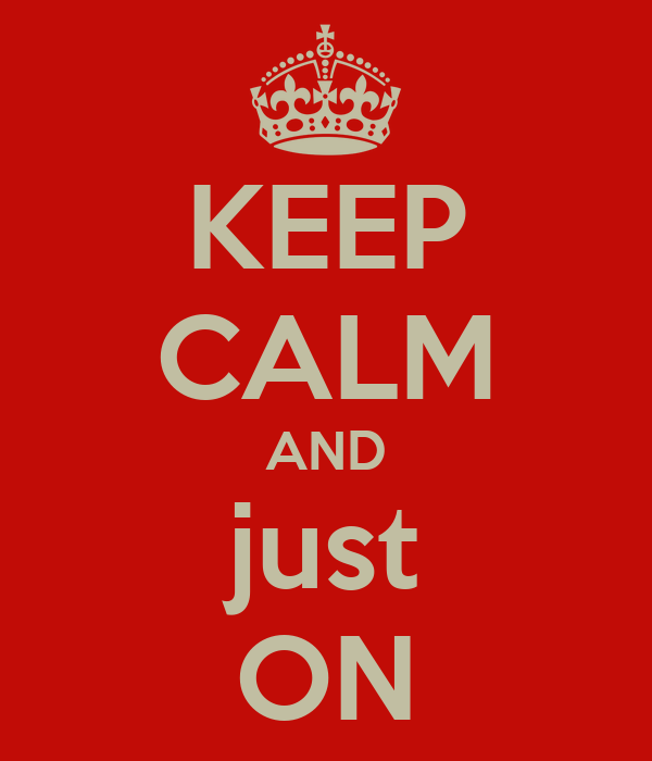 KEEP CALM AND just ON
