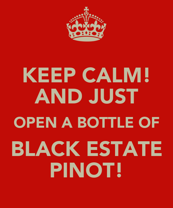 KEEP CALM! AND JUST OPEN A BOTTLE OF BLACK ESTATE PINOT!