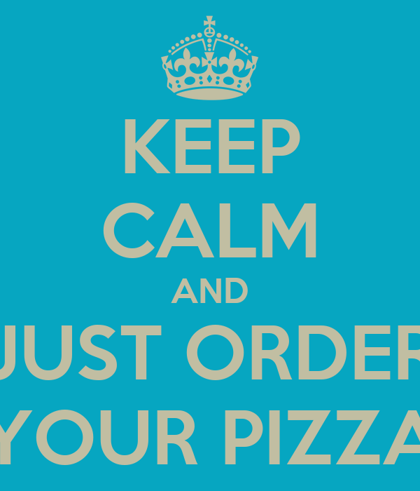 KEEP CALM AND JUST ORDER YOUR PIZZA
