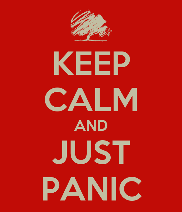 KEEP CALM AND JUST PANIC