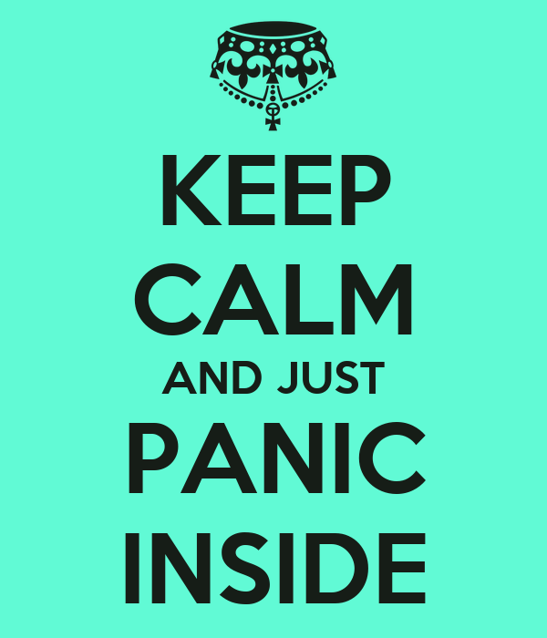 KEEP CALM AND JUST PANIC INSIDE
