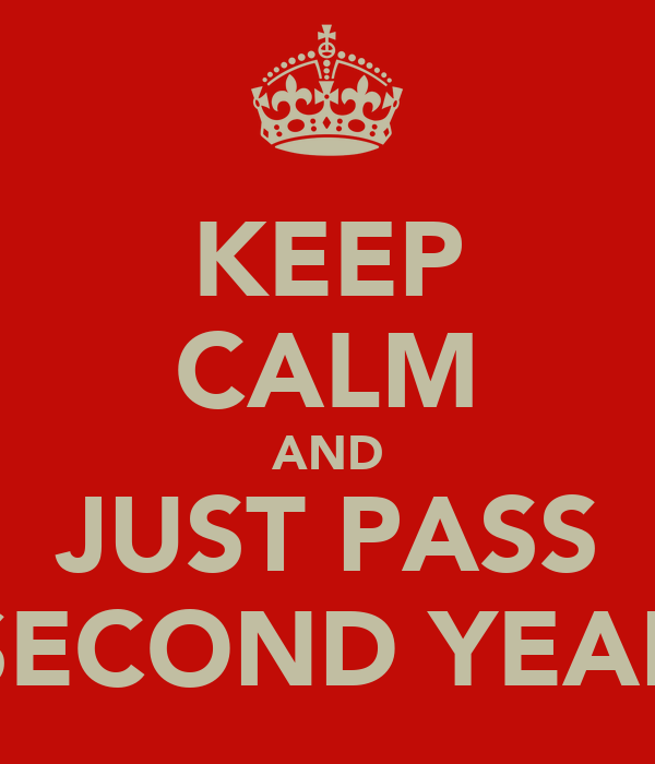 KEEP CALM AND JUST PASS SECOND YEAR