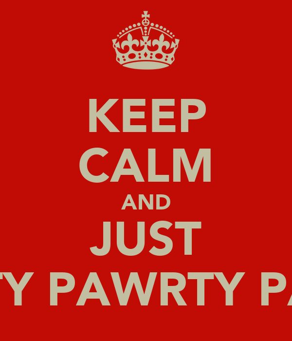 KEEP CALM AND JUST PAWRTY PAWRTY PAWRTY