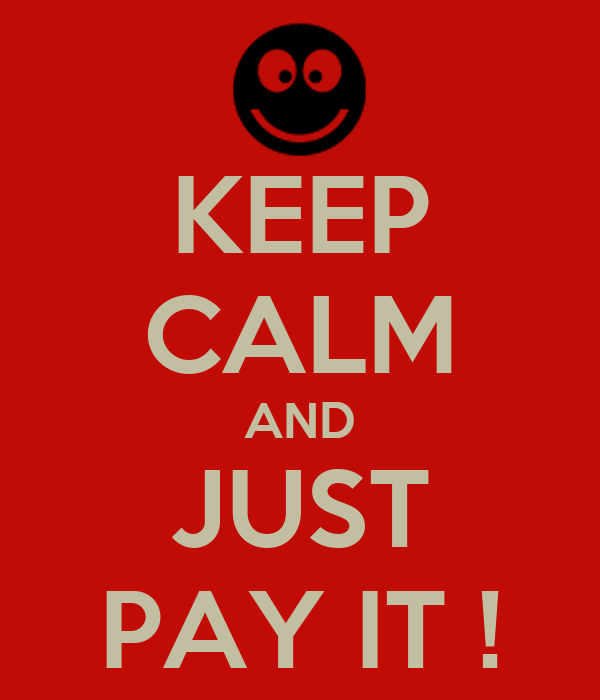 KEEP CALM AND JUST PAY IT !