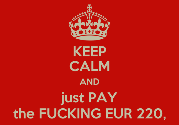 KEEP CALM AND just PAY the FUCKING EUR 220,