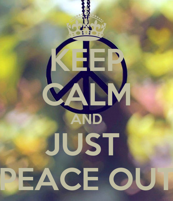 KEEP CALM AND JUST  PEACE OUT