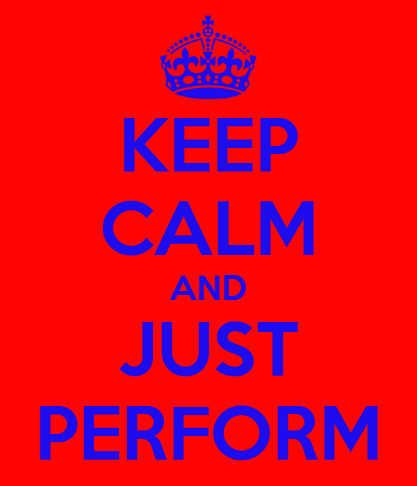 KEEP CALM AND JUST PERFORM