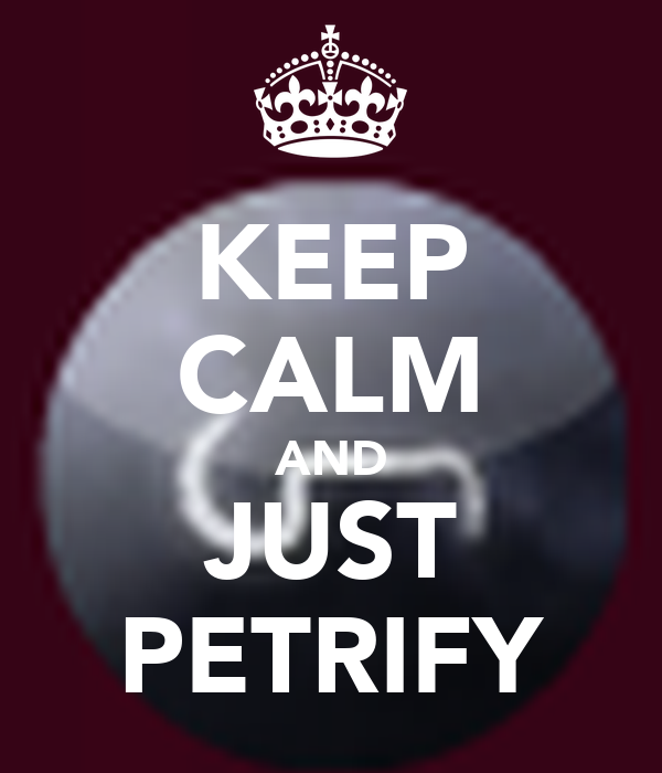 KEEP CALM AND JUST PETRIFY